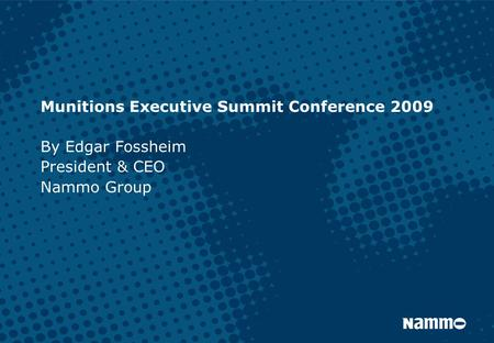Munitions Executive Summit Conference 2009 By Edgar Fossheim President & CEO Nammo Group.