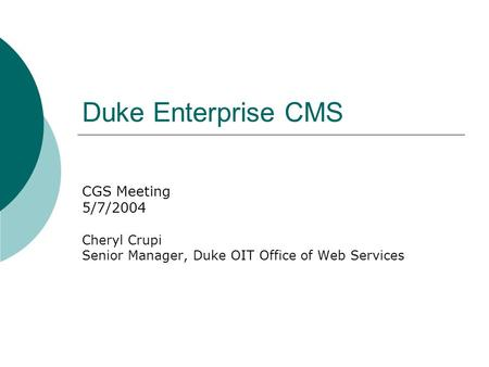 Duke Enterprise CMS CGS Meeting 5/7/2004 Cheryl Crupi Senior Manager, Duke OIT Office of Web Services.