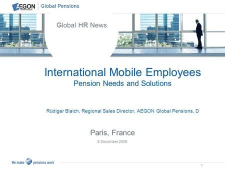 1 International Mobile Employees Pension Needs and Solutions Rüdiger Blaich, Regional Sales Director, AEGON Global Pensions, D Global HR News Paris, France.