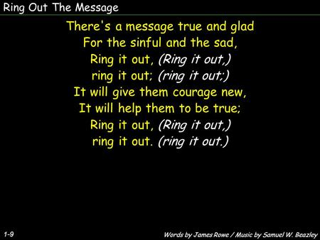 Ring Out The Message There's a message true and glad For the sinful and the sad, Ring it out, (Ring it out,) ring it out; (ring it out;) It will give them.