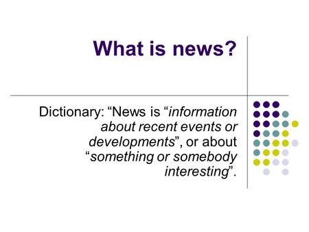 What is news? Dictionary: News is information about recent events or developments, or aboutsomething or somebody interesting.