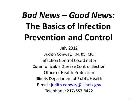 Bad News – Good News: The Basics of Infection Prevention and Control July 2012 Judith Conway, RN, BS, CIC Infection Control Coordinator Communicable Disease.