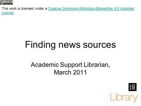 Finding news sources Academic Support Librarian, March 2011 This work is licensed under a Creative Commons Attribution-ShareAlike 3.0 Unported License.Creative.