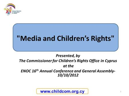 Www.childcom.org.cy Presented, by The Commissioner for Childrens Rights Office in Cyprus at the ENOC 16 th Annual Conference and General Assembly- 10/10/2012.