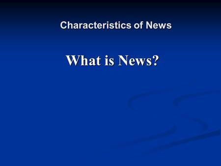Characteristics of News What is News?. Characteristics of News Timeliness Recent events are more newsworthy than events further in the past.