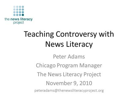 Teaching Controversy with News Literacy Peter Adams Chicago Program Manager The News Literacy Project November 9, 2010