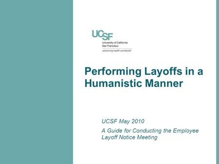 Performing Layoffs in a Humanistic Manner UCSF May 2010 A Guide for Conducting the Employee Layoff Notice Meeting.