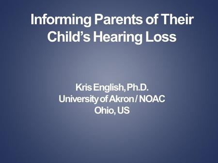 Informing Parents of Their Childs Hearing Loss Kris English, Ph.D. University of Akron / NOAC Ohio, US.