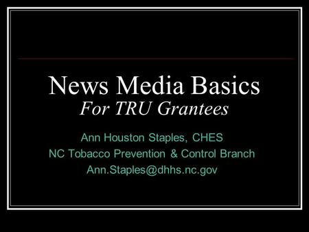 News Media Basics For TRU Grantees Ann Houston Staples, CHES NC Tobacco Prevention & Control Branch