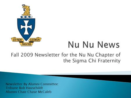 Fall 2009 Newsletter for the Nu Nu Chapter of the Sigma Chi Fraternity Newsletter By Alumni Committee: Tribune Bob Hauschildt Alumni Chair Chase McCaleb.