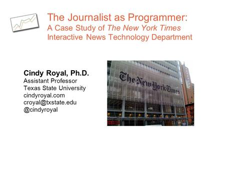 The Journalist as Programmer: A Case Study of The New York Times Interactive News Technology Department Cindy Royal, Ph.D. Assistant Professor Texas State.