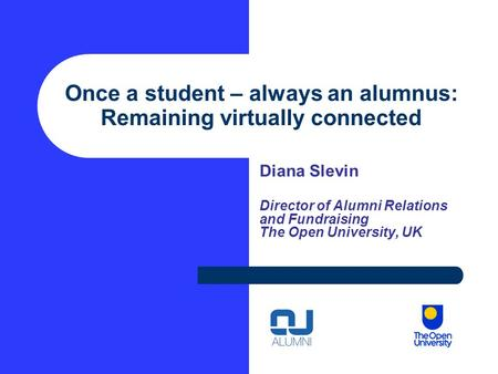 Once a student – always an alumnus: Remaining virtually connected Diana Slevin Director of Alumni Relations and Fundraising The Open University, UK.