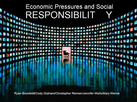 The Media and Economic Pressures Ryan Brundrett/Cody Graham/Christopher Renner/Jennifer Wells/Mary Werick.