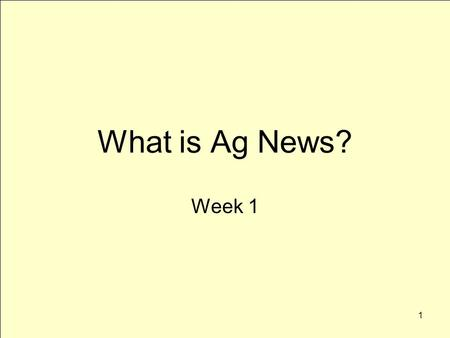 1 What is Ag News? Week 1. 2 What is news? Three primary characteristics –Relevance –Usefulness –Interest Context-specific definitions –Audience.