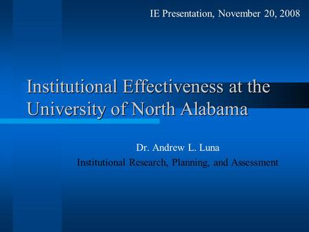 Institutional Effectiveness at the University of North Alabama Dr. Andrew L. Luna Institutional Research, Planning, and Assessment IE Presentation, November.