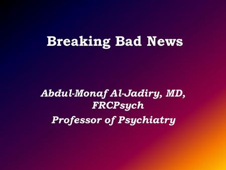 Breaking Bad News Abdul-Monaf Al-Jadiry, MD, FRCPsych Professor of Psychiatry.