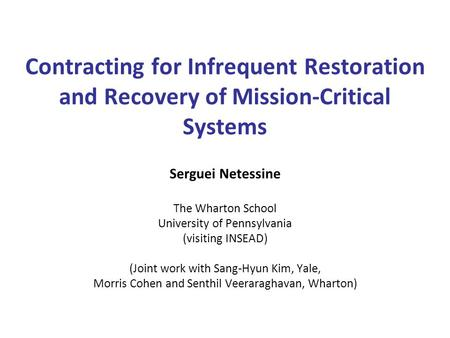 Contracting for Infrequent Restoration and Recovery of Mission-Critical Systems Serguei Netessine The Wharton School University of Pennsylvania (visiting.