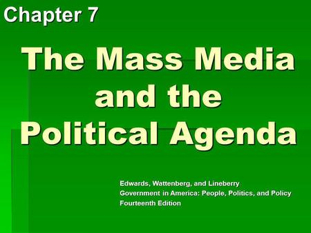 The Mass Media and the Political Agenda Chapter 7 Edwards, Wattenberg, and Lineberry Government in America: People, Politics, and Policy Fourteenth Edition.