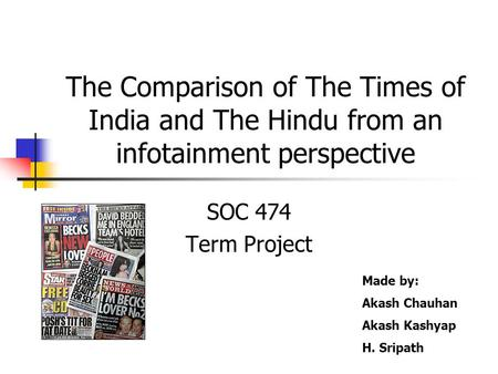 The Comparison of The Times of India and The Hindu from an infotainment perspective SOC 474 Term Project Made by: Akash Chauhan Akash Kashyap H. Sripath.