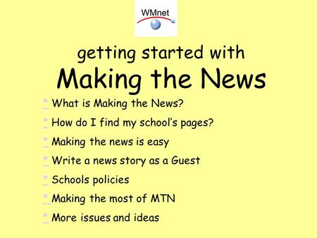 Getting started with Making the News ** What is Making the News? ** How do I find my schools pages? ** Making the news is easy ** Write a news story as.