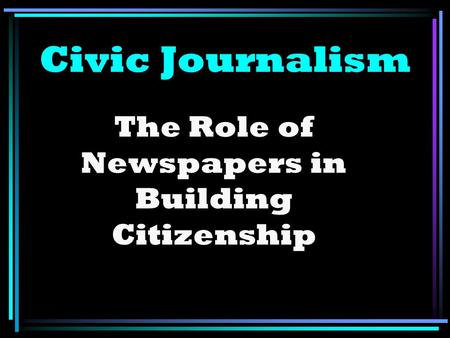 Civic Journalism The Role of Newspapers in Building Citizenship.