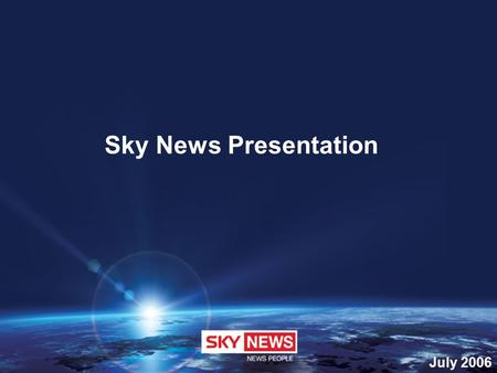 July 2006 Sky News Presentation. Sky News is forward-thinking; a trailblazer changing the face of News reporting. Progressive in format and tone, it is.