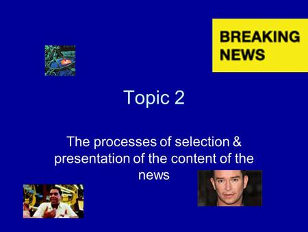 Topic 2 The processes of selection & presentation of the content of the news.