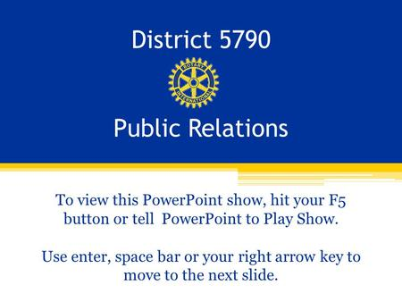 District 5790 Public Relations To view this PowerPoint show, hit your F5 button or tell PowerPoint to Play Show. Use enter, space bar or your right arrow.