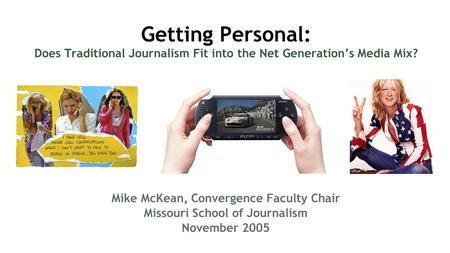 Getting Personal: Does Traditional Journalism Fit into the Net Generations Media Mix? Mike McKean, Convergence Faculty Chair Missouri School of Journalism.