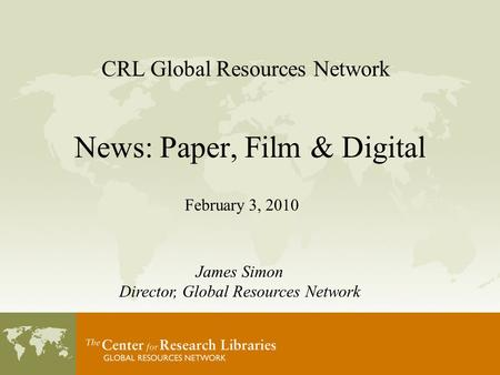 CRL Global Resources Network News: Paper, Film & Digital February 3, 2010 James Simon Director, Global Resources Network.