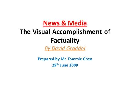 News & Media The Visual Accomplishment of Factuality By David Graddol Prepared by Mr. Tommie Chen 29 th June 2009.
