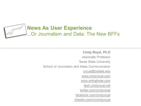 News As User Experience...Or Journalism and Data: The New BFFs Cindy Royal, Ph.D Associate Professor Texas State University School of Journalism and Mass.