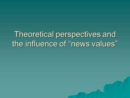 Theoretical perspectives and the influence of news values.