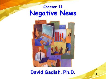 1 Chapter 11 Negative News David Gadish, Ph.D.. Ch. 11, Slide 2 Goals in Communicating Bad News To make the reader understand and accept the bad news.
