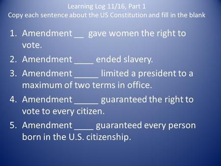 Learning Log 11/16, Part 1 Copy each sentence about the US Constitution and fill in the blank 1.Amendment __ gave women the right to vote. 2.Amendment.
