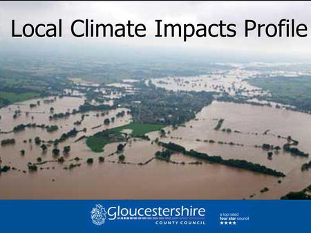 Local Climate Impacts Profile. LCLIP GLOUCESTERSHIRE Profiling the impact of extreme weather over ten years 1998- 2008 1998- 2008 How can we adapt to.