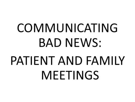 COMMUNICATING BAD NEWS: PATIENT AND FAMILY MEETINGS.