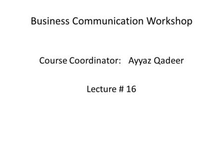 Business Communication Workshop Course Coordinator:Ayyaz Qadeer Lecture # 16.