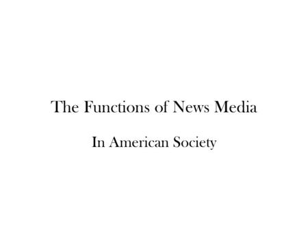 The Functions of News Media In American Society. The political watchdog function. Journalists are charged with monitoring the activities of the government.