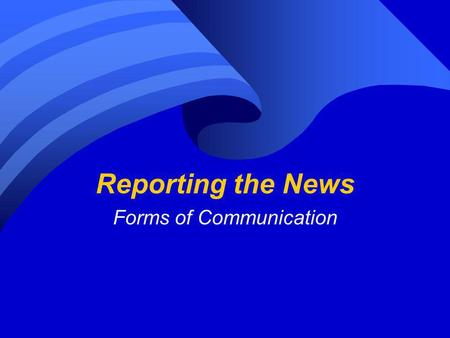 Reporting the News Forms of Communication. NEWS Why are people so interested in the NEWS? From the beginning of time people have wanted to know what was.