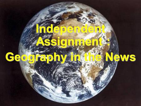 Independent Assignment : Geography in the News. Challenge! Firstly, produce an annotated map of the World showing a range of current geographical news.