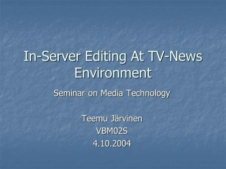 In-Server Editing At TV-News Environment Seminar on Media Technology Teemu Järvinen VBM02S4.10.2004.