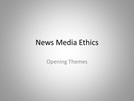 News Media Ethics Opening Themes. First questions.