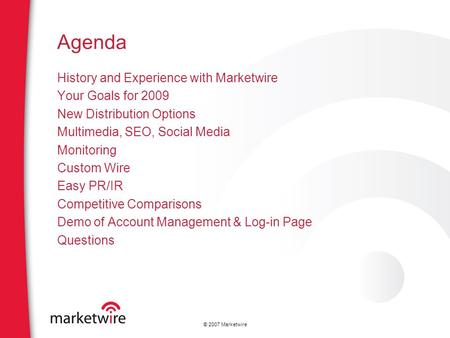 © 2007 Marketwire Agenda History and Experience with Marketwire Your Goals for 2009 New Distribution Options Multimedia, SEO, Social Media Monitoring Custom.