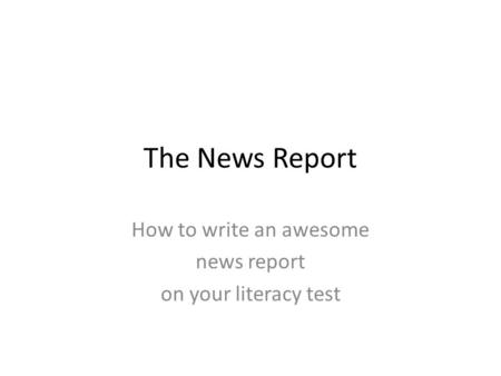 The News Report How to write an awesome news report on your literacy test.