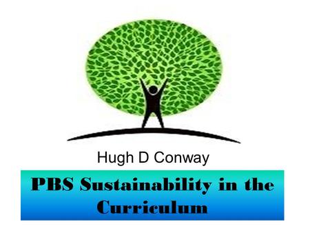 PBS Sustainability in the Curriculum Hugh D Conway.