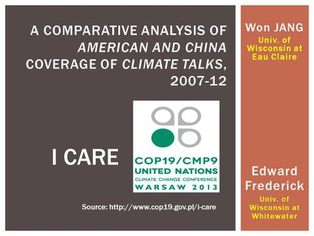 Won JANG Univ. of Wisconsin at Eau Claire A COMPARATIVE ANALYSIS OF AMERICAN AND CHINA COVERAGE OF CLIMATE TALKS, 2007-12 I CARE Source:
