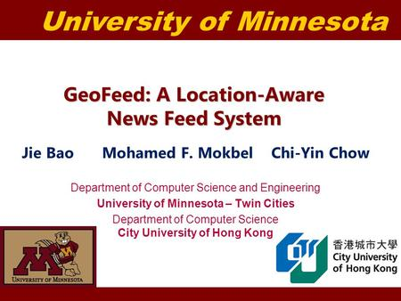 University of Minnesota GeoFeed: A Location-Aware News Feed System Jie BaoMohamed F. Mokbel Chi-Yin Chow Department of Computer Science and Engineering.