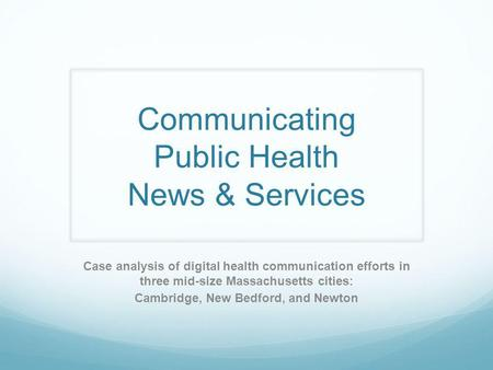 Communicating Public Health News & Services Case analysis of digital health communication efforts in three mid-size Massachusetts cities: Cambridge, New.