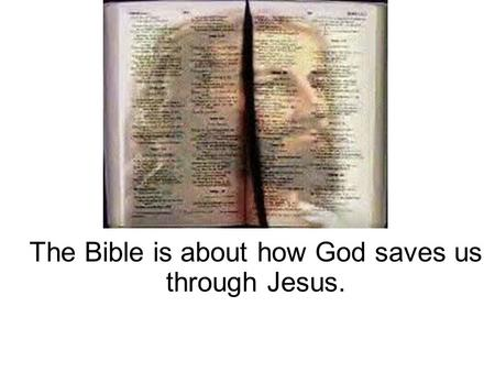 The Bible is about how God saves us through Jesus.